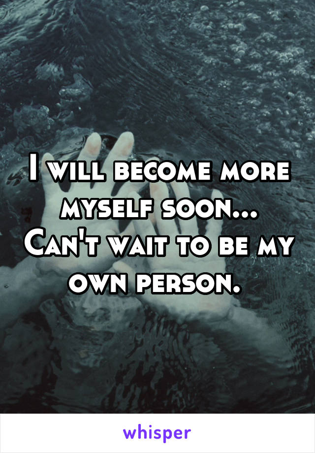 I will become more myself soon... Can't wait to be my own person.