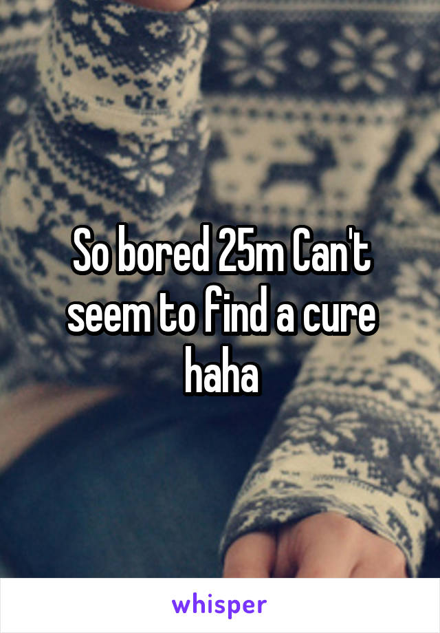 So bored 25m Can't seem to find a cure haha