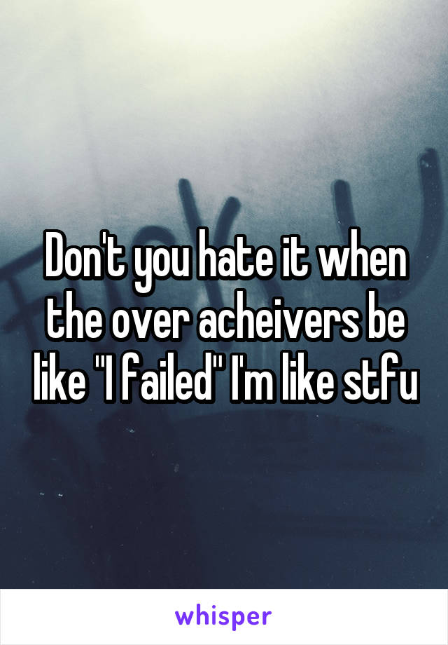 """Don't you hate it when the over acheivers be like """"I failed"""" I'm like stfu"""