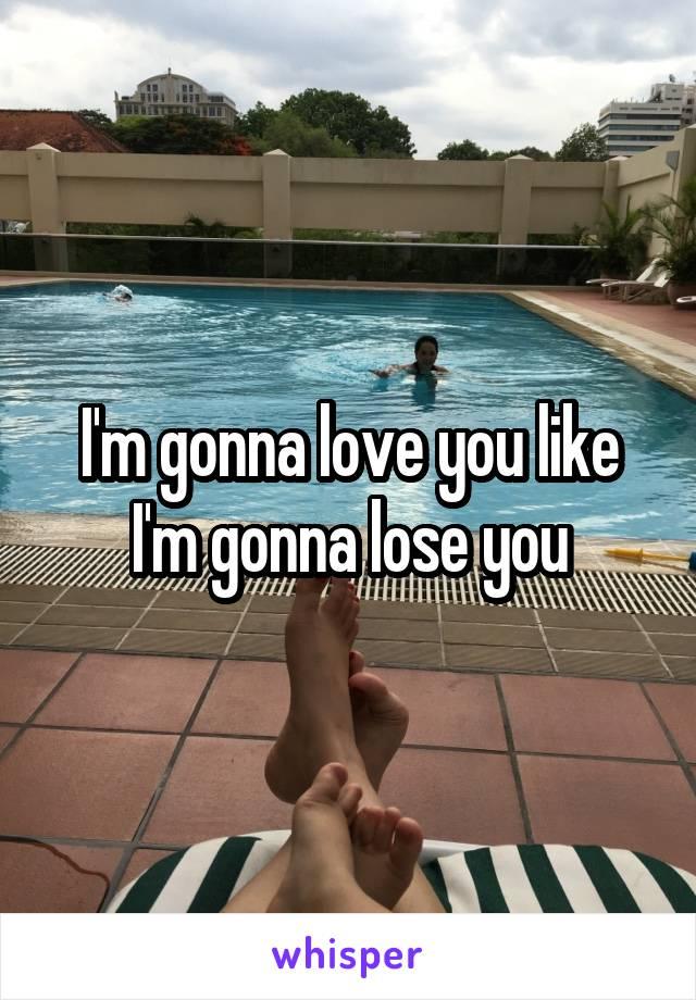 I'm gonna love you like I'm gonna lose you