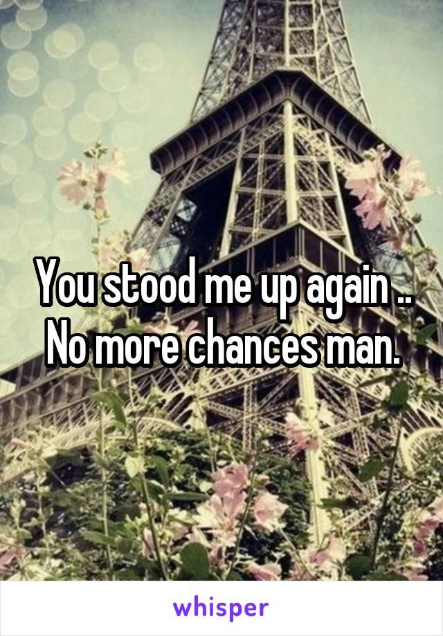 You stood me up again .. No more chances man.