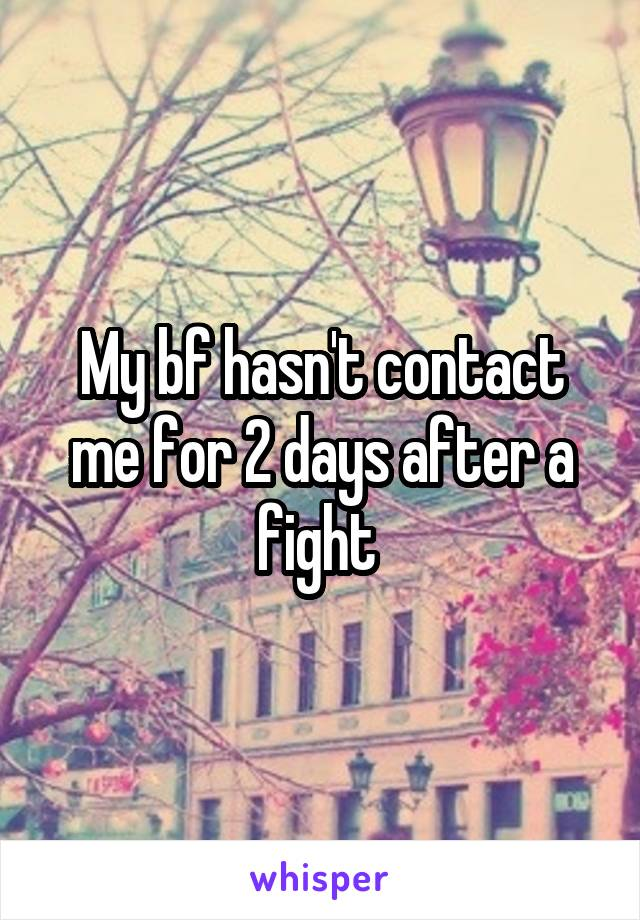 My bf hasn't contact me for 2 days after a fight