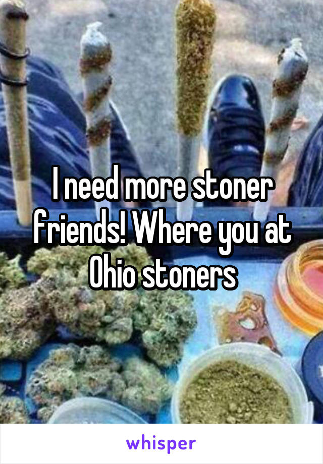 I need more stoner friends! Where you at Ohio stoners