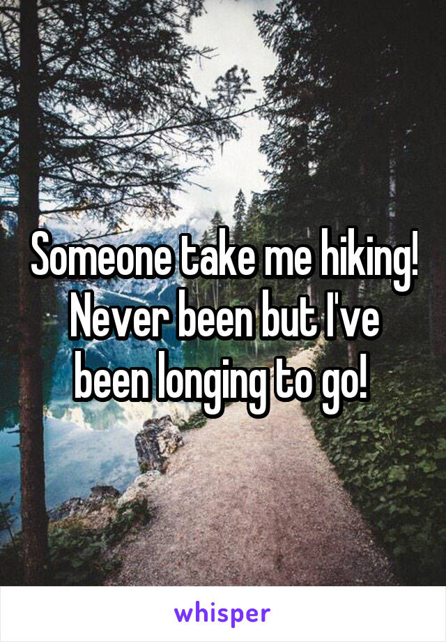 Someone take me hiking! Never been but I've been longing to go!