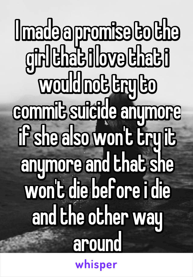 I made a promise to the girl that i love that i would not try to commit suicide anymore if she also won't try it anymore and that she won't die before i die and the other way around