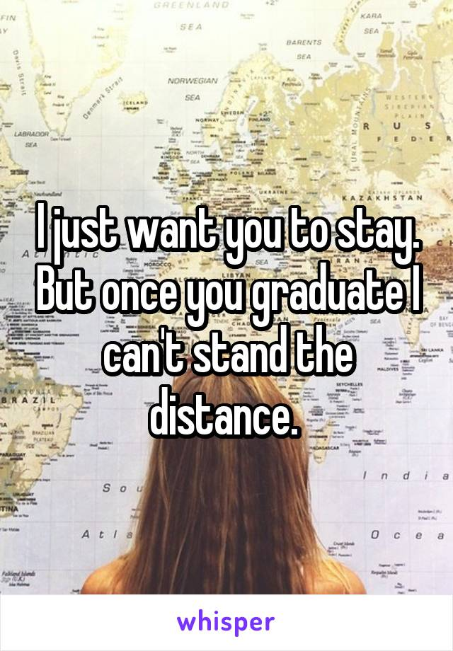 I just want you to stay. But once you graduate I can't stand the distance.