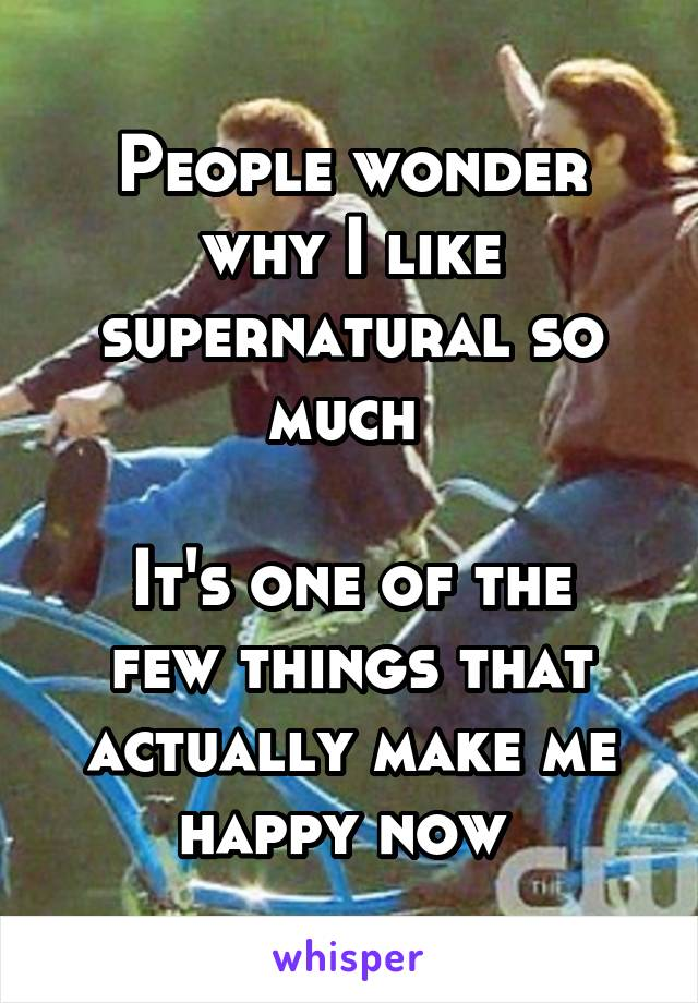 People wonder why I like supernatural so much   It's one of the few things that actually make me happy now