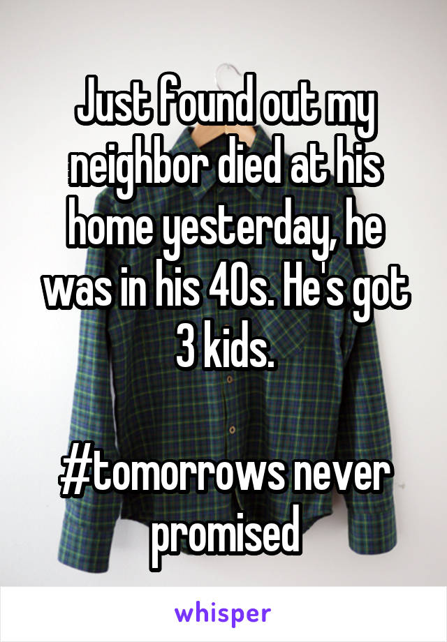 Just found out my neighbor died at his home yesterday, he was in his 40s. He's got 3 kids.  #tomorrows never promised