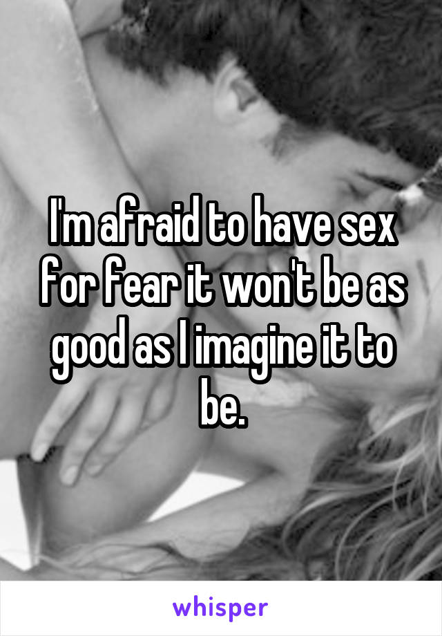 I'm afraid to have sex for fear it won't be as good as I imagine it to be.
