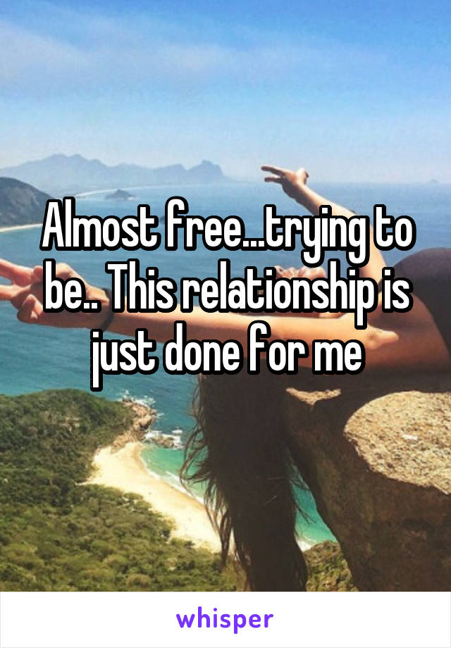 Almost free...trying to be.. This relationship is just done for me