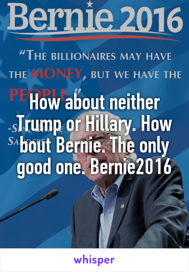 How about neither Trump or Hillary. How bout Bernie. The only good one. Bernie2016