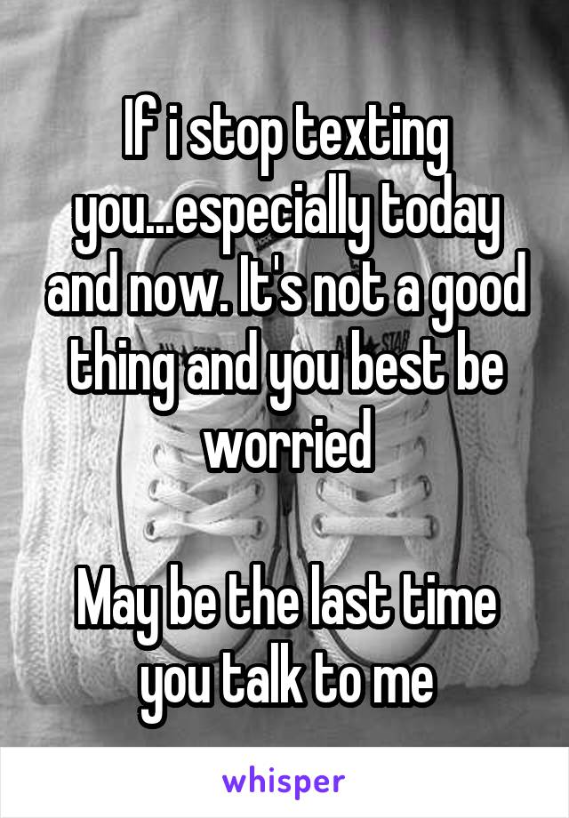 If i stop texting you...especially today and now. It's not a good thing and you best be worried  May be the last time you talk to me
