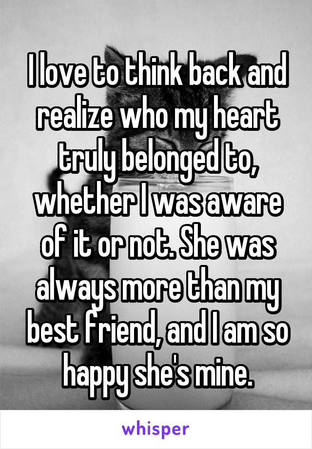 I love to think back and realize who my heart truly belonged to, whether I was aware of it or not. She was always more than my best friend, and I am so happy she's mine.