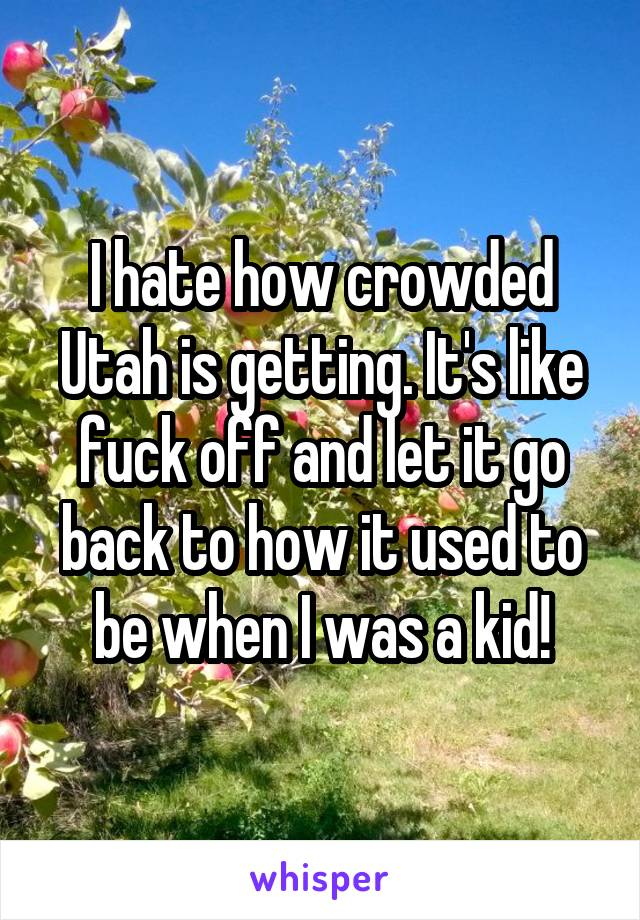 I hate how crowded Utah is getting. It's like fuck off and let it go back to how it used to be when I was a kid!