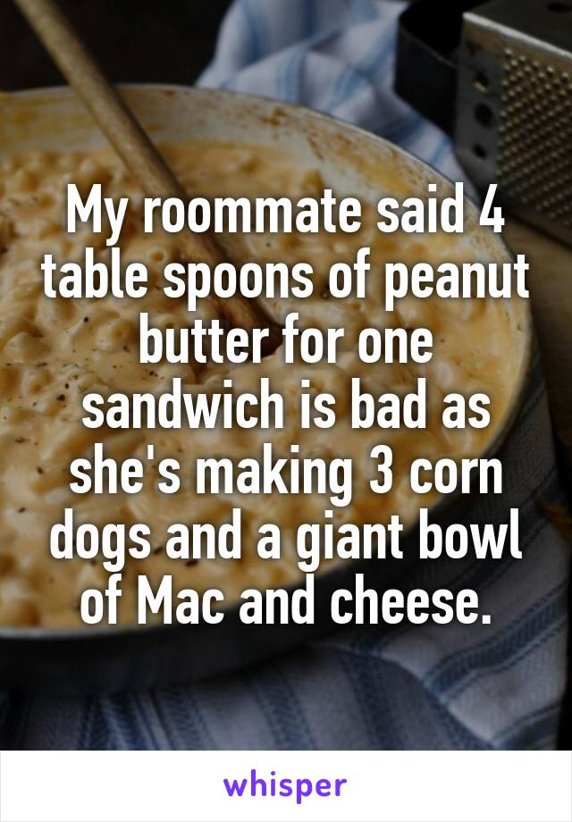 My roommate said 4 table spoons of peanut butter for one sandwich is bad as she's making 3 corn dogs and a giant bowl of Mac and cheese.
