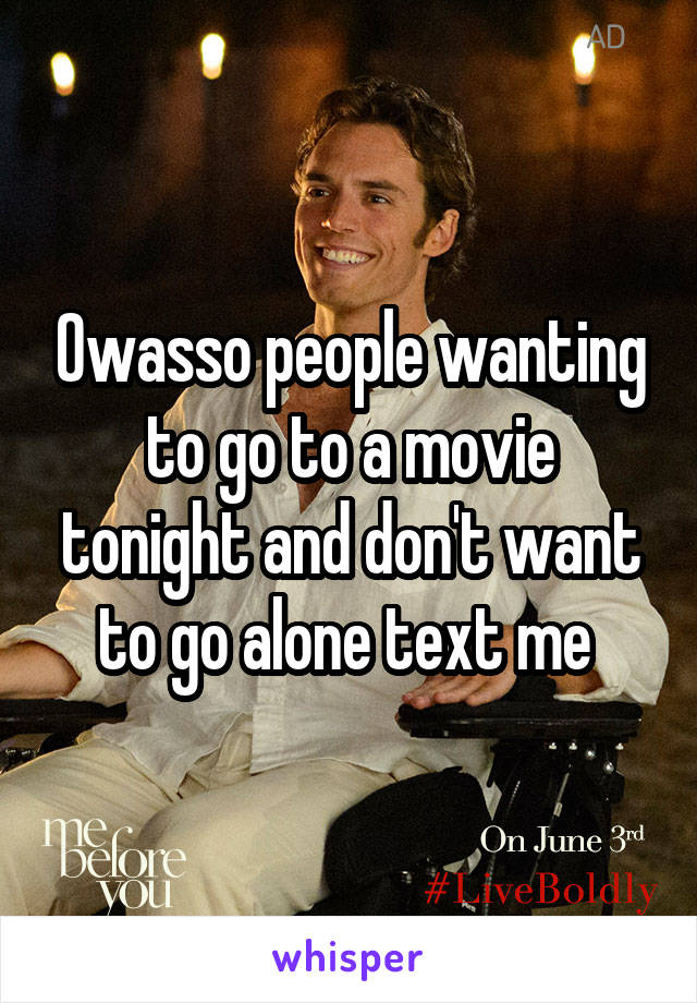 Owasso people wanting to go to a movie tonight and don't want to go alone text me