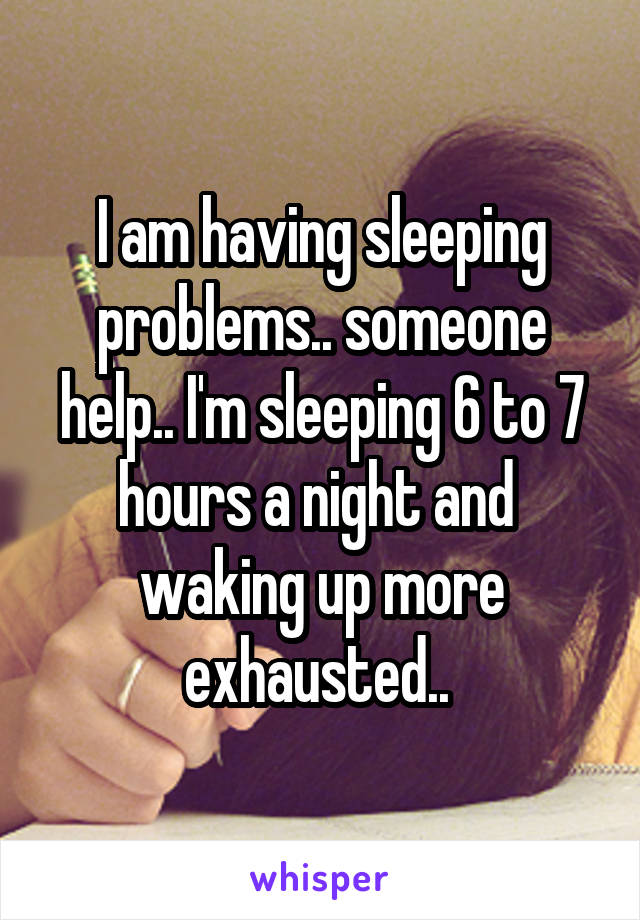 I am having sleeping problems.. someone help.. I'm sleeping 6 to 7 hours a night and  waking up more exhausted..