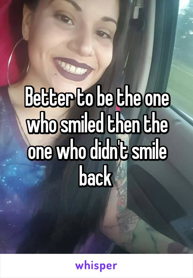 Better to be the one who smiled then the one who didn't smile back