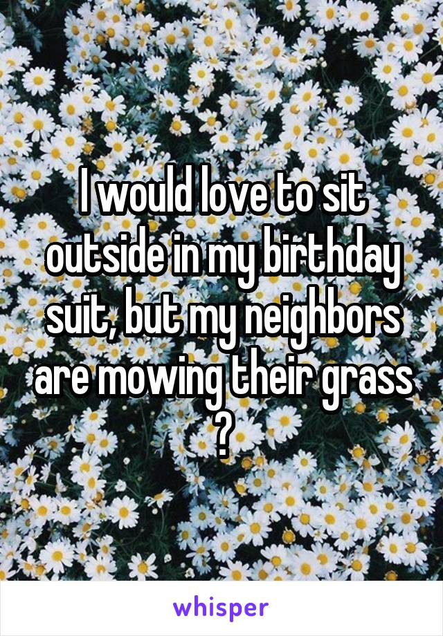 I would love to sit outside in my birthday suit, but my neighbors are mowing their grass 😔