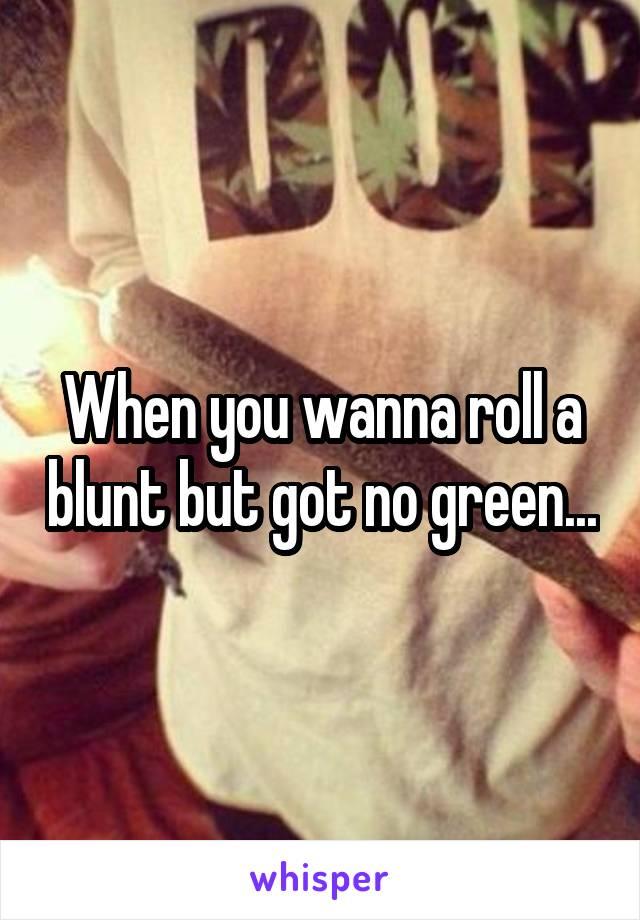 When you wanna roll a blunt but got no green...