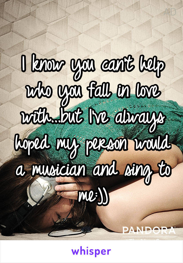 I know you can't help who you fall in love with...but I've always hoped my person would a musician and sing to me:))