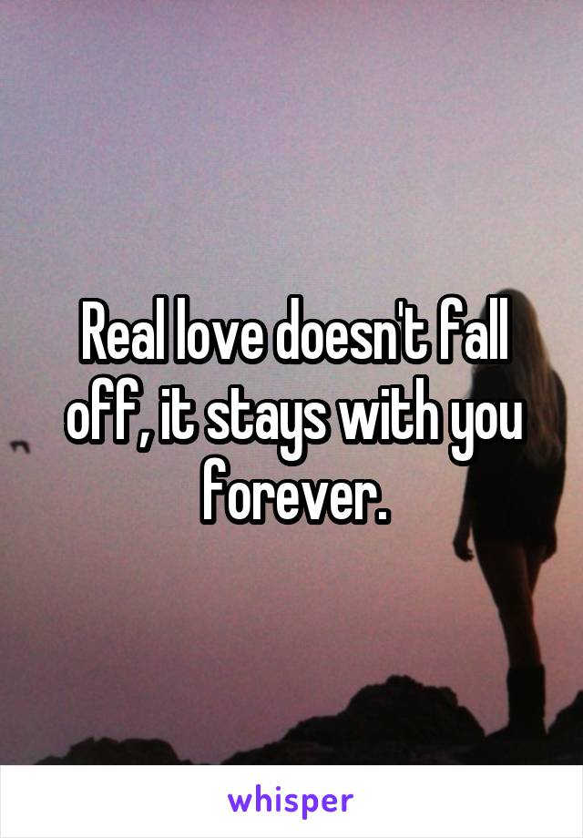 Real love doesn't fall off, it stays with you forever.