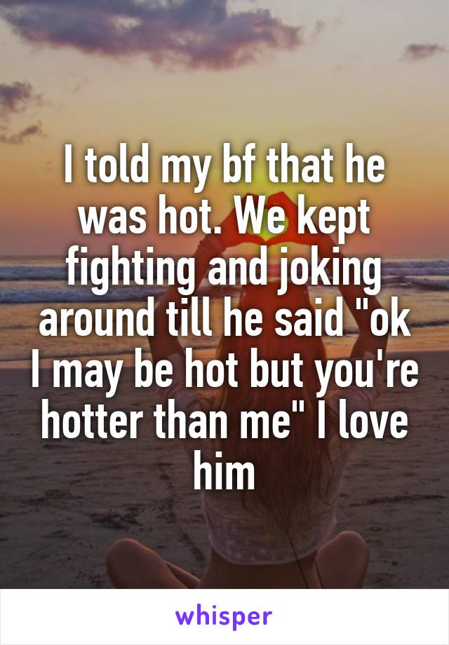 "I told my bf that he was hot. We kept fighting and joking around till he said ""ok I may be hot but you're hotter than me"" I love him"