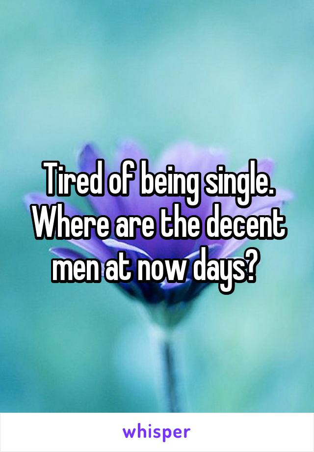 Tired of being single. Where are the decent men at now days?