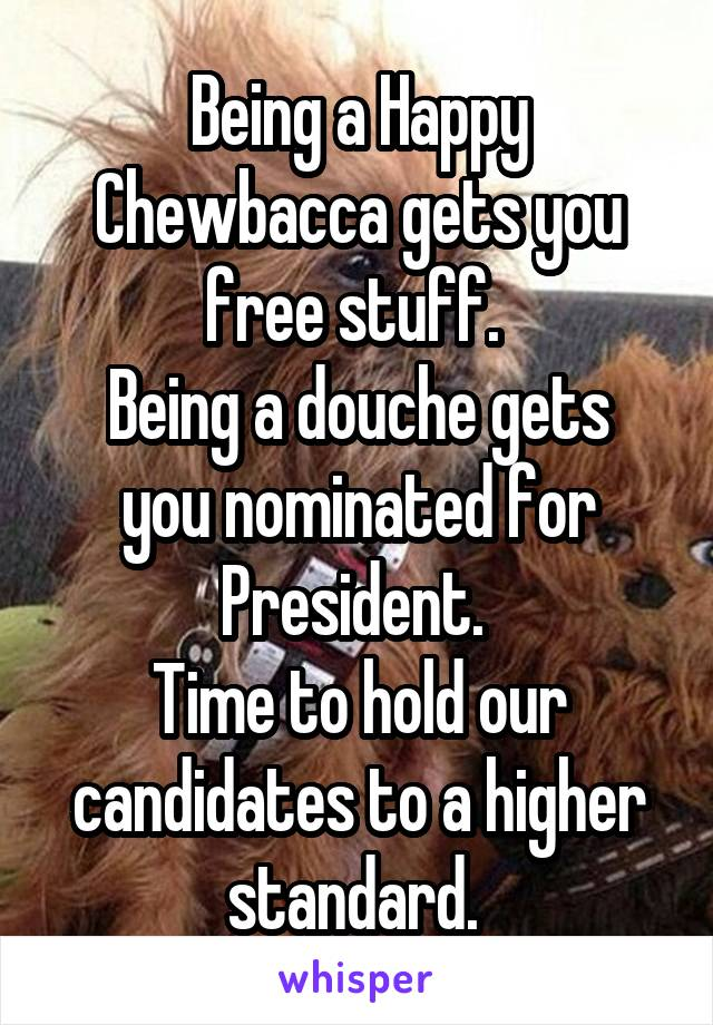 Being a Happy Chewbacca gets you free stuff.  Being a douche gets you nominated for President.  Time to hold our candidates to a higher standard.