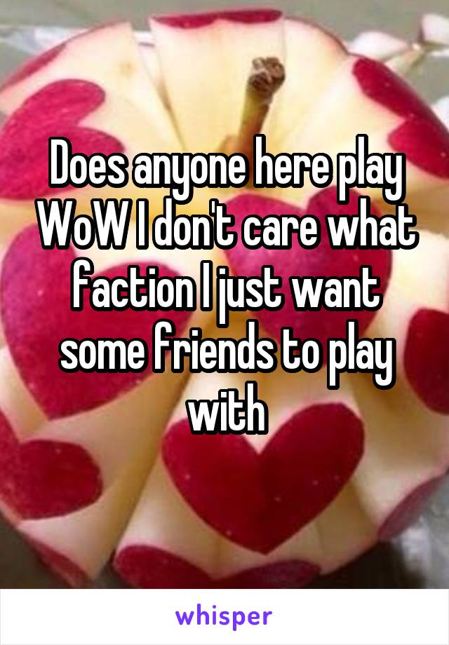 Does anyone here play WoW I don't care what faction I just want some friends to play with