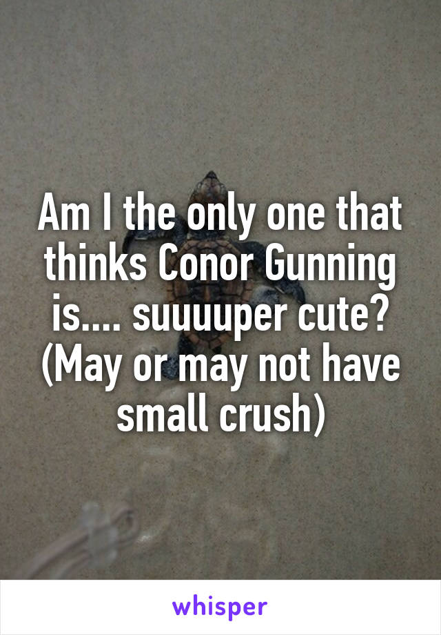 Am I the only one that thinks Conor Gunning is.... suuuuper cute? (May or may not have small crush)
