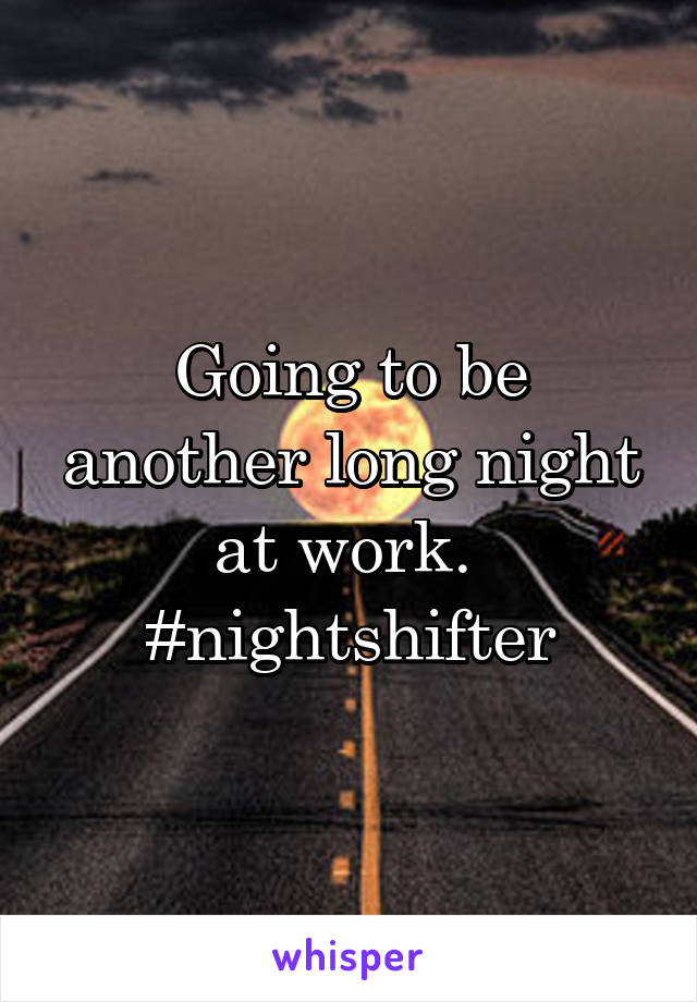Going to be another long night at work.  #nightshifter