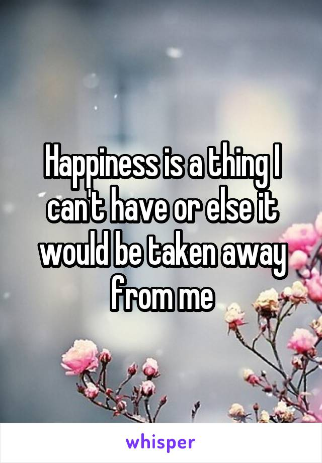 Happiness is a thing I can't have or else it would be taken away from me