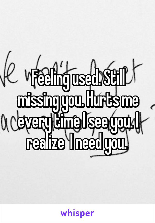 Feeling used. Still missing you. Hurts me every time I see you. I realize  I need you.