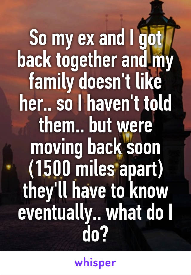 So my ex and I got back together and my family doesn't like her.. so I haven't told them.. but were moving back soon (1500 miles apart) they'll have to know eventually.. what do I do?