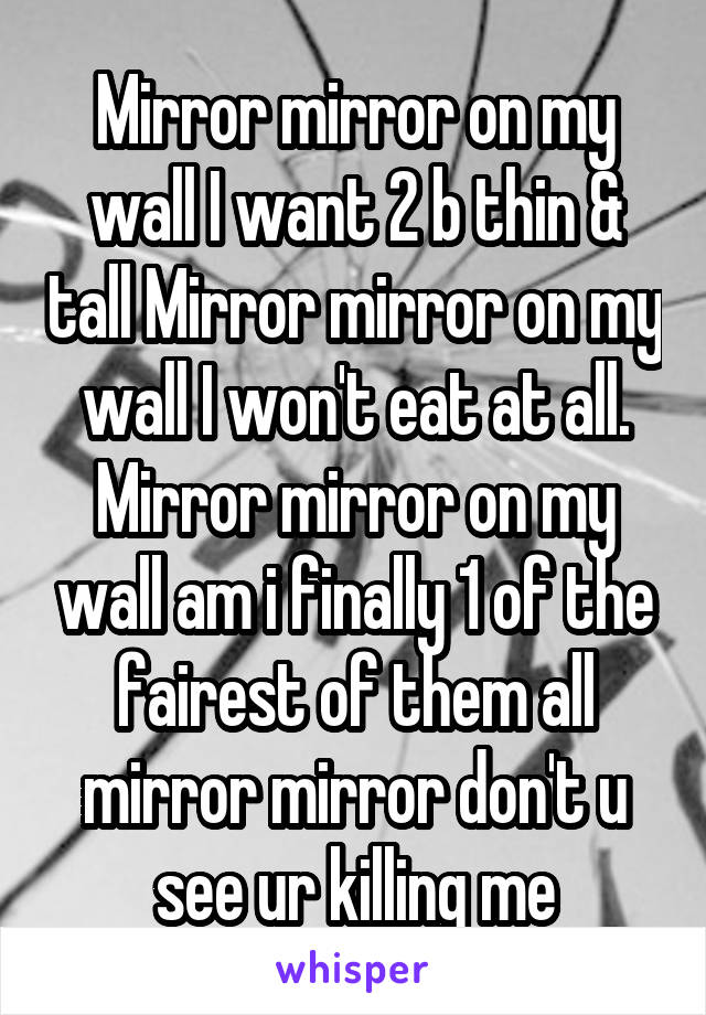 Mirror mirror on my wall I want 2 b thin & tall Mirror mirror on my wall I won't eat at all. Mirror mirror on my wall am i finally 1 of the fairest of them all mirror mirror don't u see ur killing me