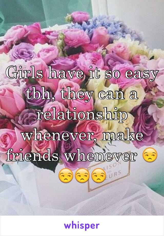 Girls have it so easy tbh, they can a relationship whenever, make friends whenever 😒😒😒😒
