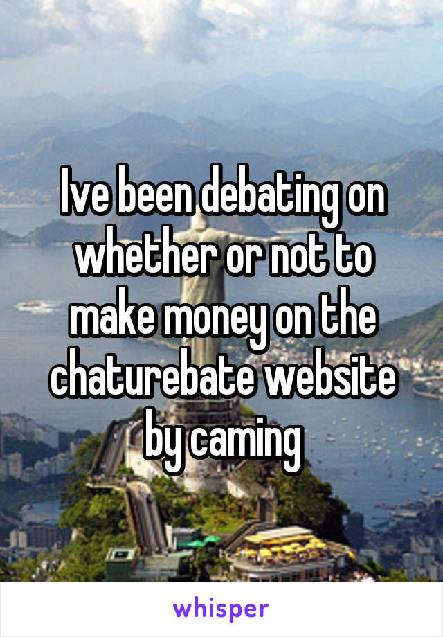 Ive been debating on whether or not to make money on the chaturebate website by caming