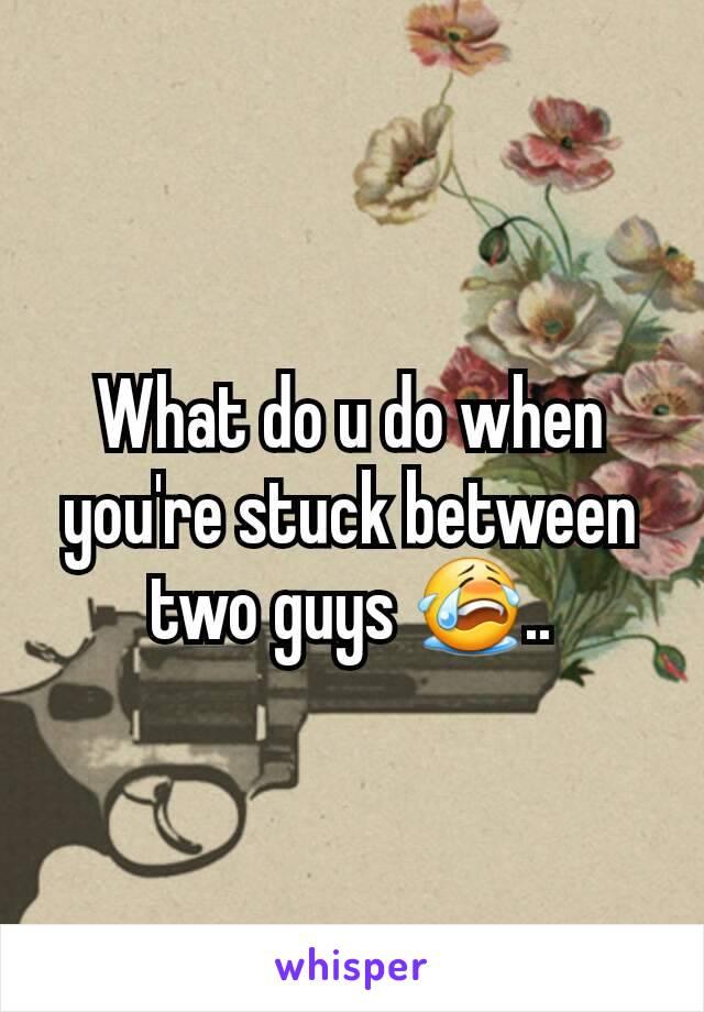 What do u do when you're stuck between two guys 😭..