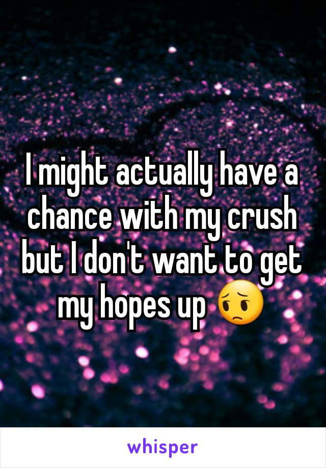 I might actually have a chance with my crush but I don't want to get my hopes up 😔