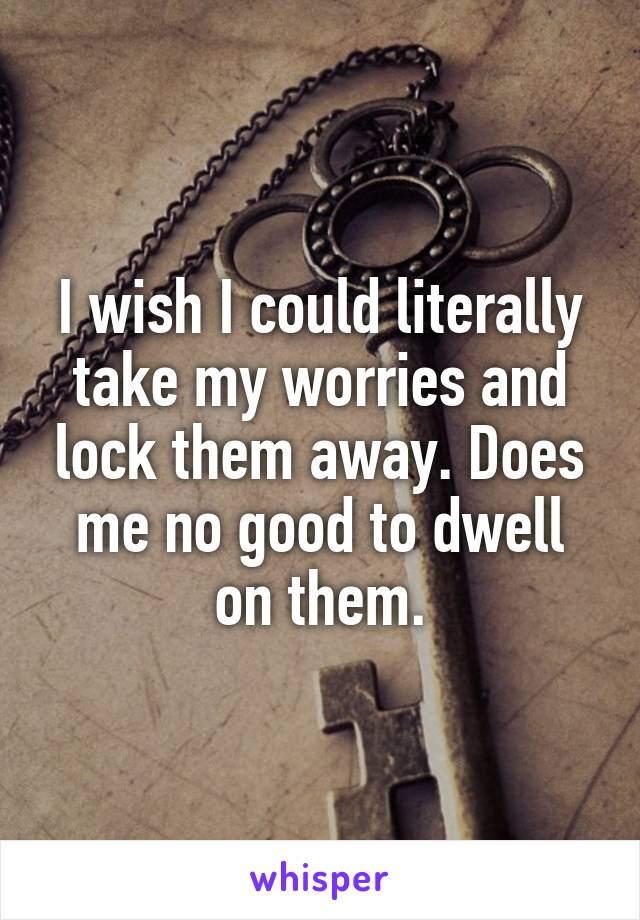 I wish I could literally take my worries and lock them away. Does me no good to dwell on them.