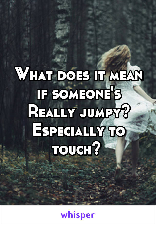 What does it mean if someone's Really jumpy? Especially to touch?