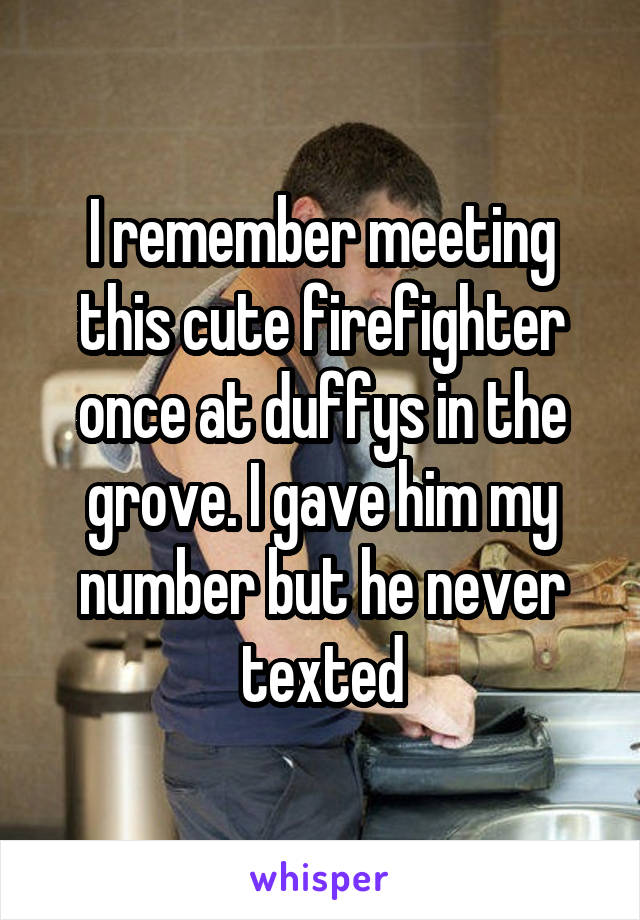 I remember meeting this cute firefighter once at duffys in the grove. I gave him my number but he never texted
