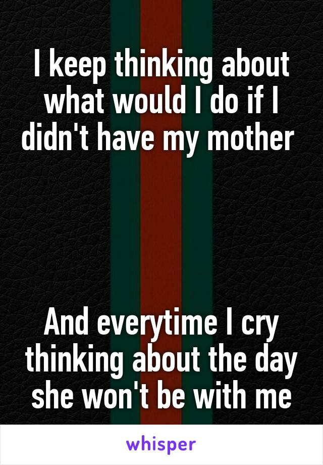 I keep thinking about what would I do if I didn't have my mother      And everytime I cry thinking about the day she won't be with me