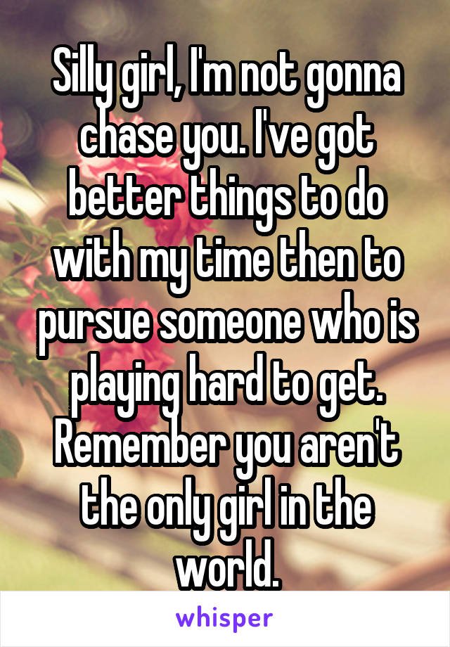 Silly girl, I'm not gonna chase you. I've got better things to do with my time then to pursue someone who is playing hard to get. Remember you aren't the only girl in the world.