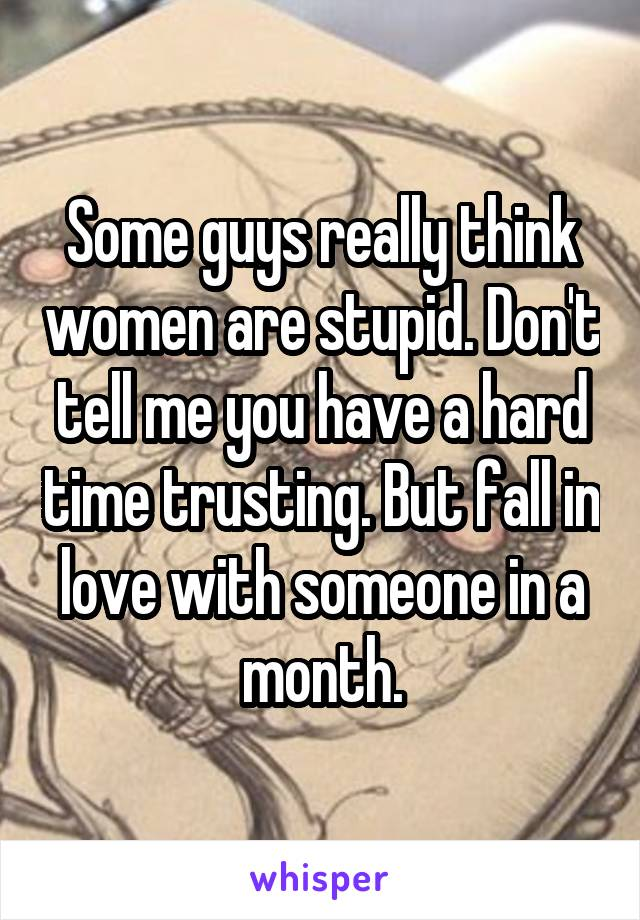 Some guys really think women are stupid. Don't tell me you have a hard time trusting. But fall in love with someone in a month.
