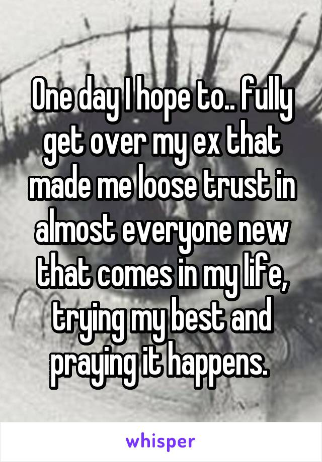 One day I hope to.. fully get over my ex that made me loose trust in almost everyone new that comes in my life, trying my best and praying it happens.