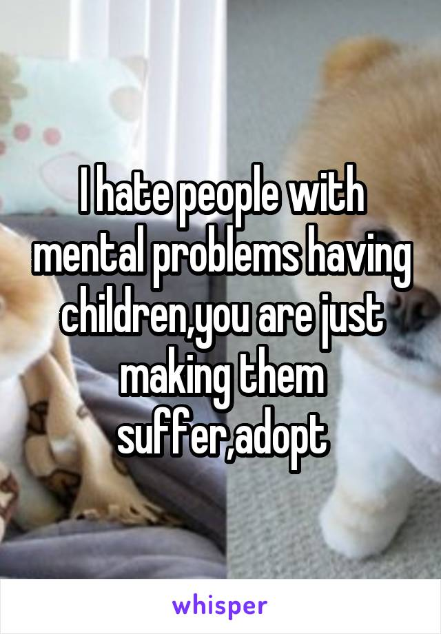 I hate people with mental problems having children,you are just making them suffer,adopt