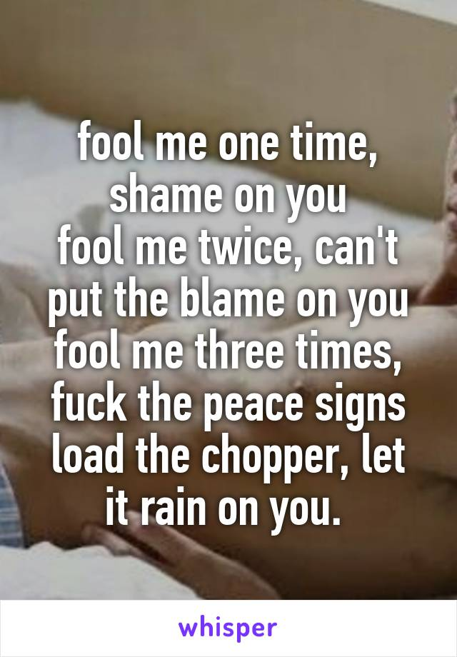 fool me one time, shame on you fool me twice, can't put the blame on you fool me three times, fuck the peace signs load the chopper, let it rain on you.