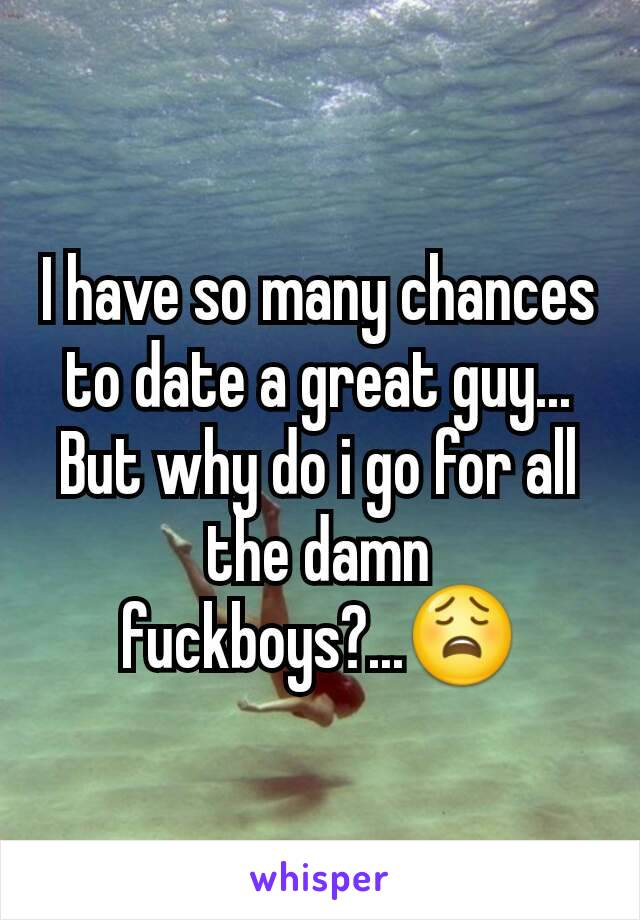 I have so many chances to date a great guy... But why do i go for all the damn fuckboys?...😩